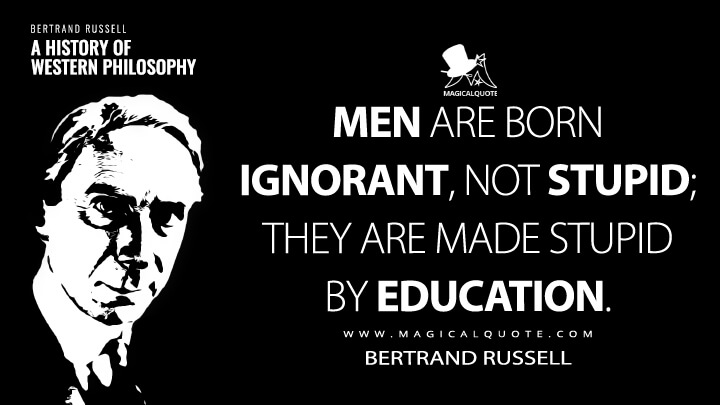 Men are born ignorant, not stupid; they are made stupid by education. - Bertrand Russell (A History of Western Philosophy Quotes)
