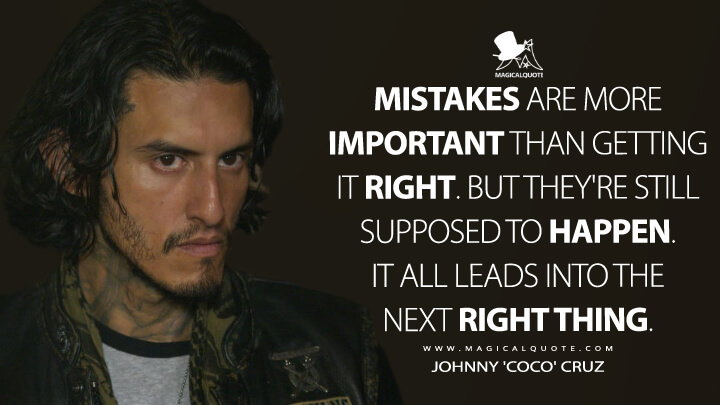 Mistakes are more important than getting it right. But they're still supposed to happen. It all leads into the next right thing. - Johnny 'Coco' Cruz (Mayans M.C. Quotes)