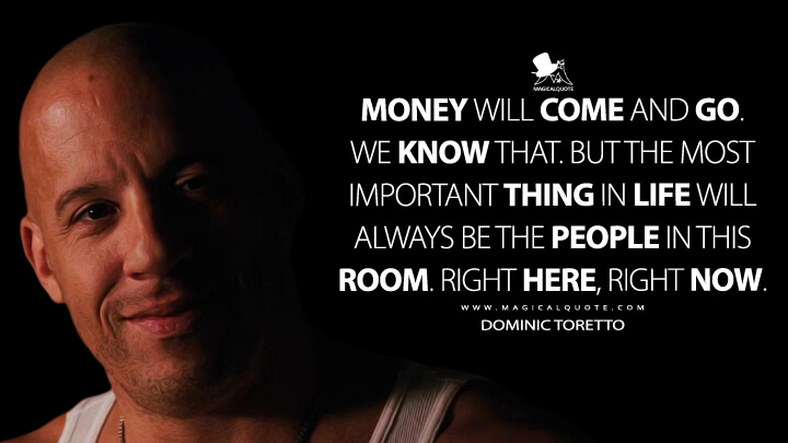 Money will come and go. We know that. But the most important thing in life will always be the people in this room. Right here, right now. - Dominic Toretto (Fast Five Quotes)
