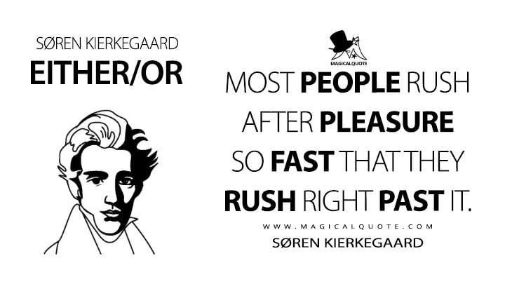 Most people rush after pleasure so fast that they rush right past it. - Søren Kierkegaard (Either/Or Quotes)