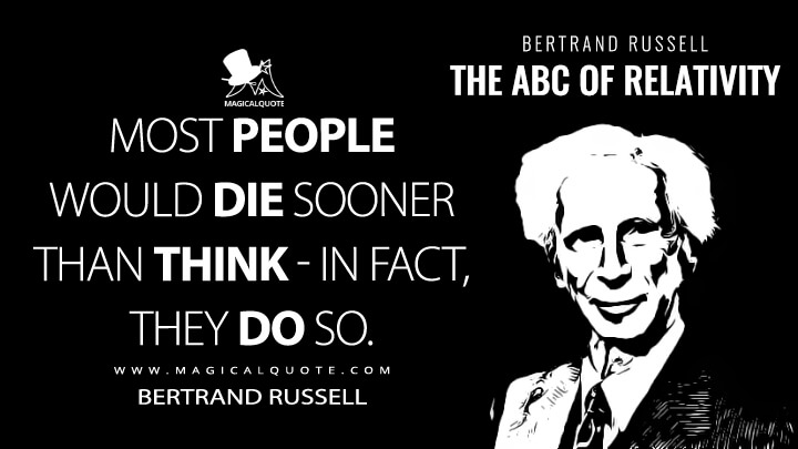 Most people would die sooner than think - in fact, they do so. - Bertrand Russell (The ABC of Relativity Quotes)