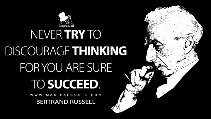 Never try to discourage thinking for you are sure to succeed. - Bertrand Russell (A Liberal Decalogue Quotes)
