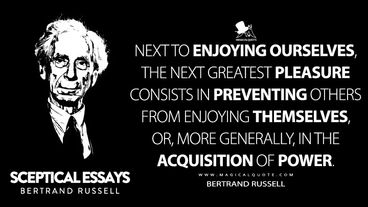 Next to enjoying ourselves, the next greatest pleasure consists in preventing others from enjoying themselves, or, more generally, in the acquisition of power. - Bertrand Russell (Sceptical Essays Quotes)