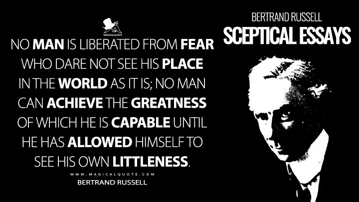 No man is liberated from fear who dare not see his place in the world as it is; no man can achieve the greatness of which he is capable until he has allowed himself to see his own littleness. - Bertrand Russell (Sceptical Essays Quotes)