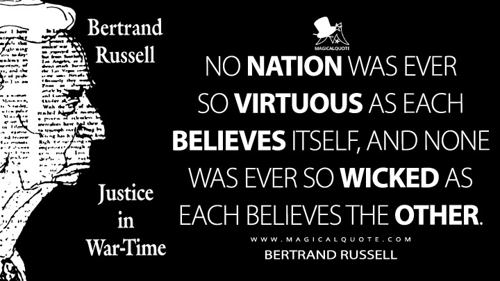 No nation was ever so virtuous as each believes itself, and none was ever so wicked as each believes the other. - Bertrand Russell (Justice in War-Time Quotes)