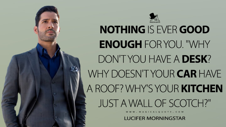 """Nothing is ever good enough for you. """"Why don't you have a desk? Why doesn't your car have a roof? Why's your kitchen just a wall of Scotch?"""" - Lucifer Morningstar (Lucifer Quotes)"""