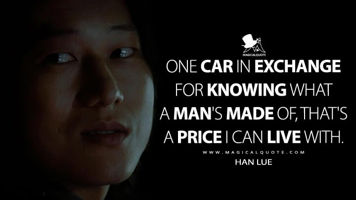 One car in exchange for knowing what a man's made of, that's a price I can live with. - Han Lue (The Fast and the Furious: Tokyo Drift Quotes)