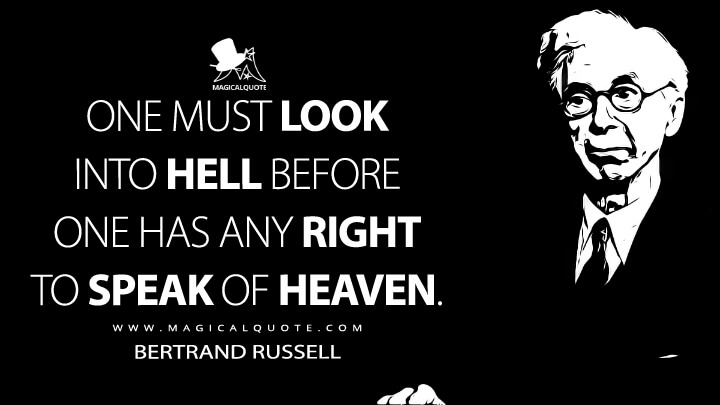 One must look into hell before one has any right to speak of heaven. - Bertrand Russell Quotes