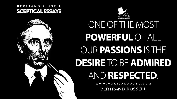 One of the most powerful of all our passions is the desire to be admired and respected. - Bertrand Russell (Sceptical Essays Quotes)