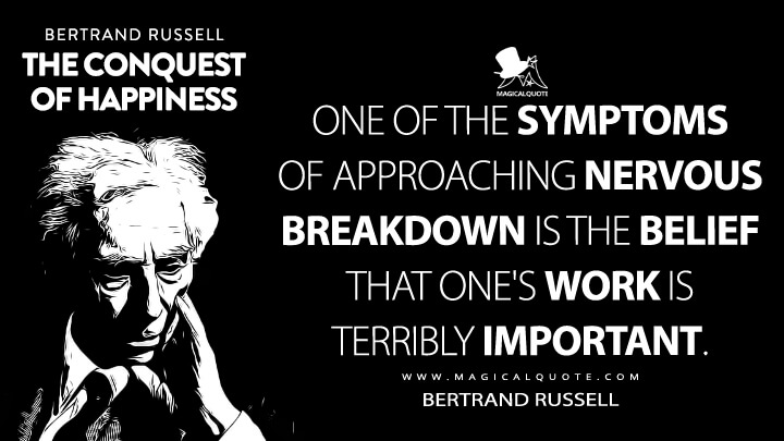 One of the symptoms of approaching nervous breakdown is the belief that one's work is terribly important. - Bertrand Russell (The Conquest of Happiness Quotes)