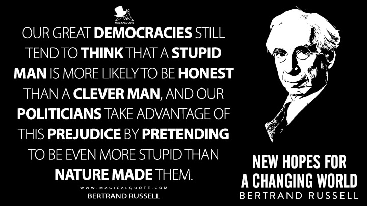 Our great democracies still tend to think that a stupid man is more likely to be honest than a clever man, and our politicians take advantage of this prejudice by pretending to be even more stupid than nature made them. - Bertrand Russell (New Hopes for a Changing World Quotes)