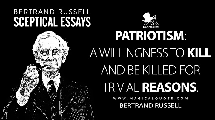 Patriotism: a willingness to kill and be killed for trivial reasons. - Bertrand Russell (Sceptical Essays Quotes)