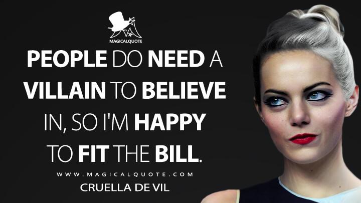 People do need a villain to believe in, so I'm happy to fit the bill. - Cruella de Vil (Cruella Quotes)
