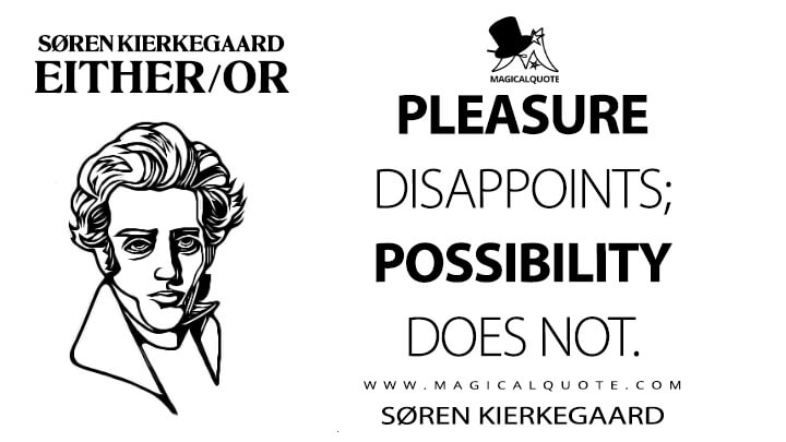 Pleasure disappoints; possibility does not. - Søren Kierkegaard (Either/or Quotes)