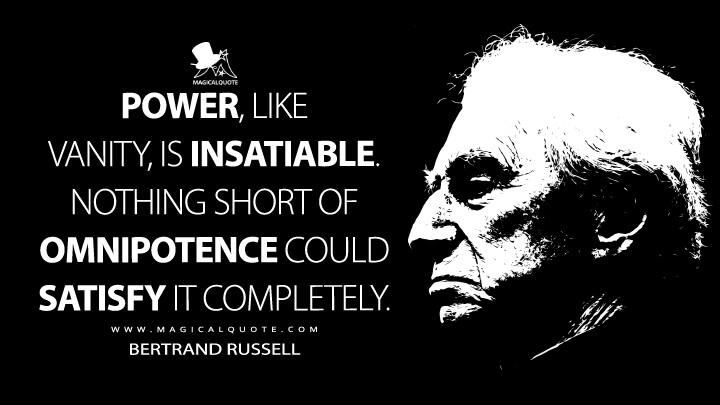 Power, like vanity, is insatiable. Nothing short of omnipotence could satisfy it completely. - Bertrand Russell Quotes