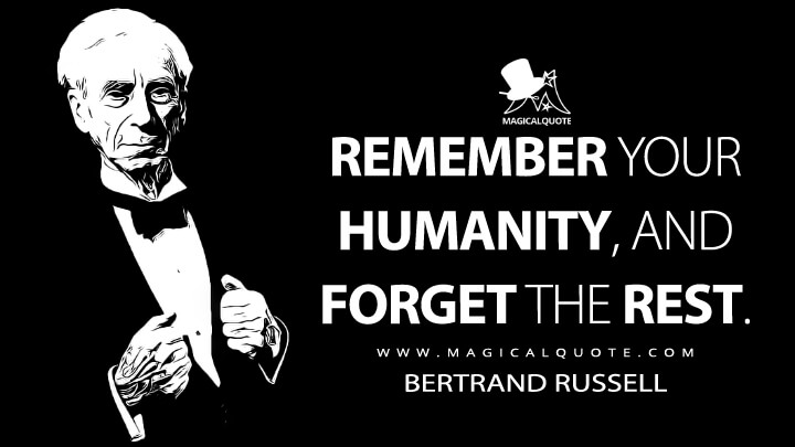 Remember your humanity, and forget the rest. - Bertrand Russell (The Russell-Einstein Manifesto Quotes)