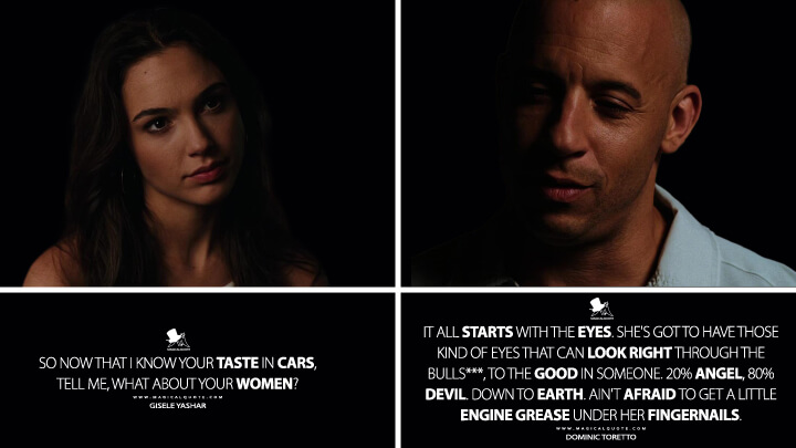 Gisele Yashar: So now that I know your taste in cars, tell me, what about your women? Dominic Toretto: It all starts with the eyes. She's got to have those kind of eyes that can look right through the bulls***, to the good in someone. 20% angel, 80% devil. Down to earth. Ain't afraid to get a little engine grease under her fingernails. (Fast & Furious (2009) Quotes)