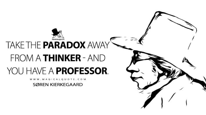 Take the paradox away from a thinker - and you have a professor. - Søren Kierkegaard (The Journals Quotes)