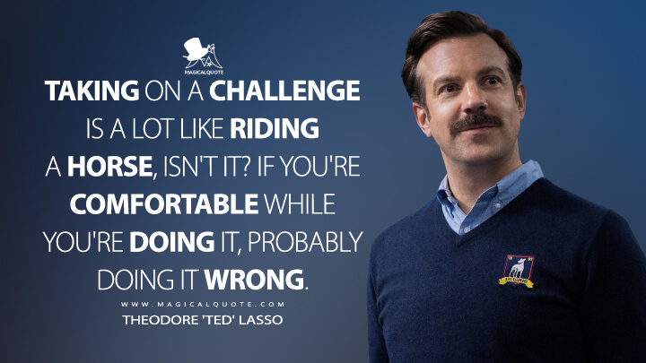 Taking on a challenge is a lot like riding a horse, isn't it? If you're comfortable while you're doing it, probably doing it wrong. - Theodore 'Ted' Lasso (Ted Lasso Quotes)