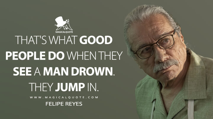 That's what good people do when they see a man drown. They jump in. - Felipe Reyes (Mayans M.C. Quotes)