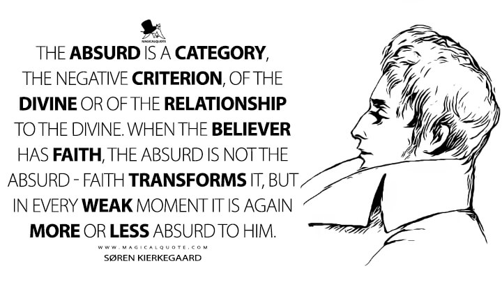The absurd is a category, the negative criterion, of the divine or of the relationship to the divine. When the believer has faith, the absurd is not the absurd - faith transforms it, but in every weak moment it is again more or less absurd to him. - Søren Kierkegaard (The Journals Quotes)