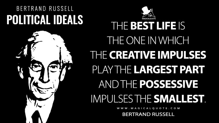 The best life is the one in which the creative impulses play the largest part and the possessive impulses the smallest. - Bertrand Russell (Political Ideals Quotes)
