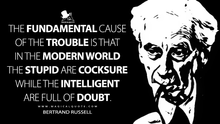 The fundamental cause of the trouble is that in the modern world the stupid are cocksure while the intelligent are full of doubt. - Bertrand Russell (The Triumph of Stupidity Quotes)