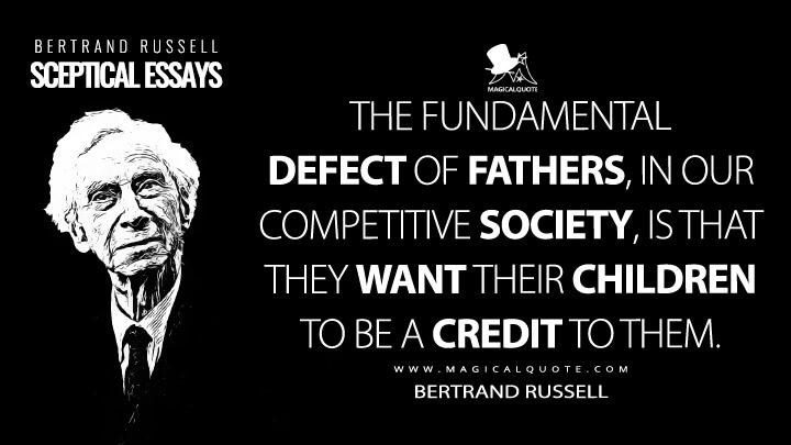 The fundamental defect of fathers, in our competitive society, is that they want their children to be a credit to them. - Bertrand Russell (Sceptical Essays Quotes)