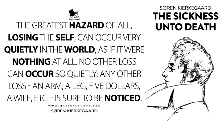 The greatest hazard of all, losing the self, can occur very quietly in the world, as if it were nothing at all. No other loss can occur so quietly; any other loss - an arm, a leg, five dollars, a wife, etc. - is sure to be noticed. - Søren Kierkegaard (The Sickness unto Death Quotes)