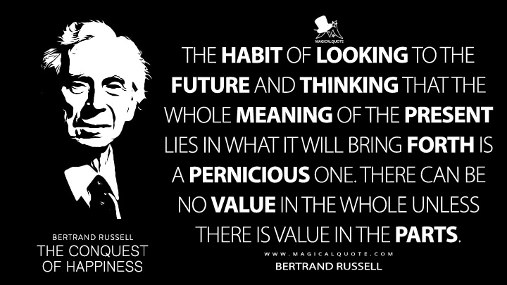 The habit of looking to the future and thinking that the whole meaning of the present lies in what it will bring forth is a pernicious one. There can be no value in the whole unless there is value in the parts. - Bertrand Russell (The Conquest of Happiness Quotes)