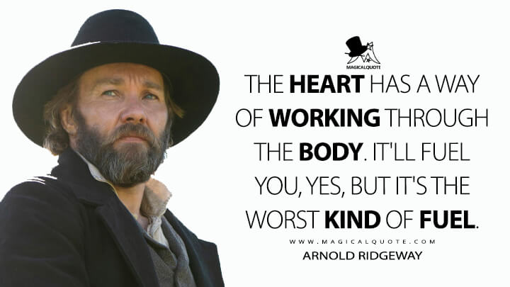 The heart has a way of working through the body. It'll fuel you, yes, but it's the worst kind of fuel. - Arnold Ridgeway (The Underground Railroad Quotes)