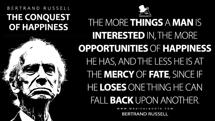 The more things a man is interested in, the more opportunities of happiness he has, and the less he is at the mercy of fate, since if he loses one thing he can fall back upon another. - Bertrand Russell (The Conquest of Happiness Quotes)