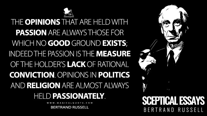 The opinions that are held with passion are always those for which no good ground exists; indeed the passion is the measure of the holder's lack of rational conviction. Opinions in politics and religion are almost always held passionately. - Bertrand Russell (Sceptical Essays Quotes)