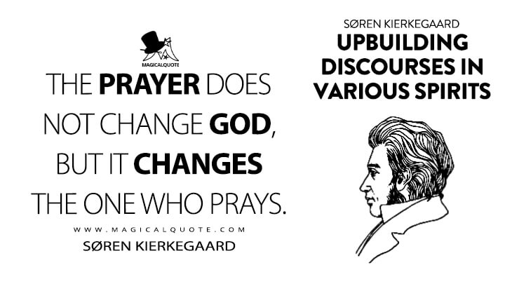 The prayer does not change God, but it changes the one who prays. - Søren Kierkegaard (Upbuilding Discourses in Various Spirits Quotes)