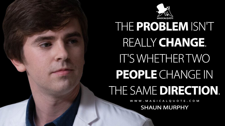 The problem isn't really change. It's whether two people change in the same direction. - Shaun Murphy (The Good Doctor Quotes)