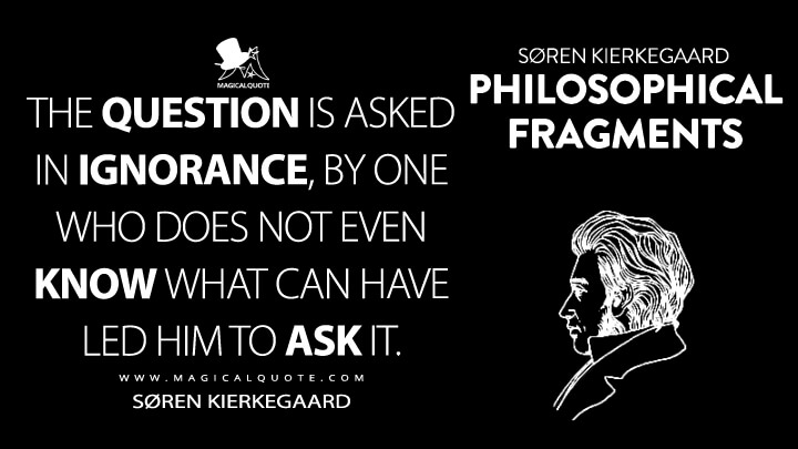 The question is asked in ignorance, by one who does not even know what can have led him to ask it. - Søren Kierkegaard (Philosophical Fragments Quotes)
