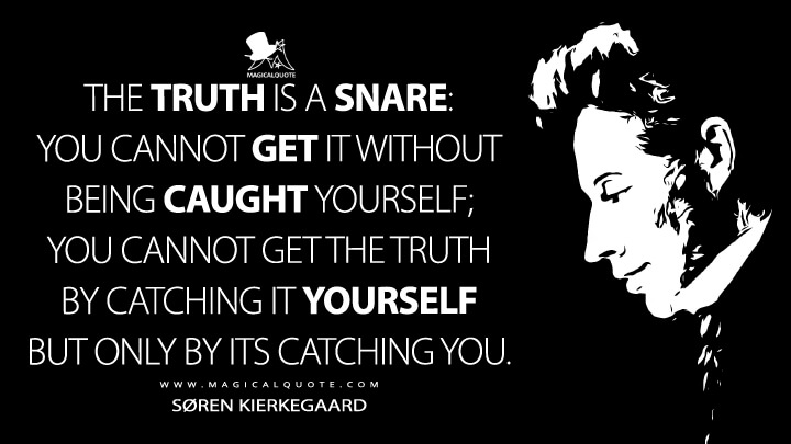 The truth is a snare: you cannot get it without being caught yourself; you cannot get the truth by catching it yourself but only by its catching you. - Søren Kierkegaard (The Journals Quotes)