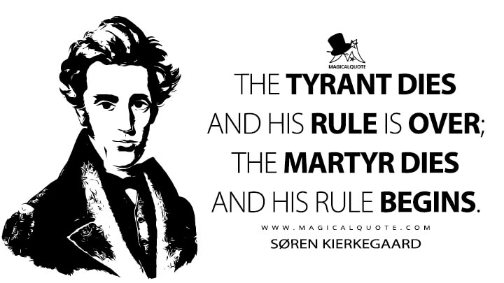 The tyrant dies and his rule is over; the martyr dies and his rule begins. - Søren Kierkegaard (The Journals Quotes)