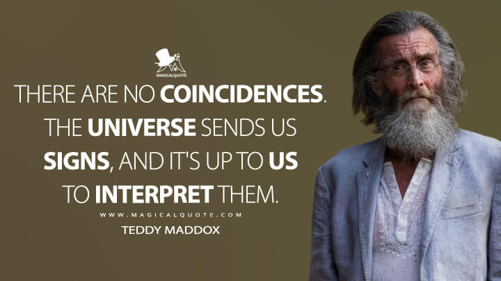 There are no coincidences. The universe sends us signs, and it's up to us to interpret them. - Teddy Maddox (Fear the Walking Dead Quotes)