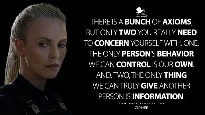 There is a bunch of axioms, but only two you really need to concern yourself with. One, the only person's behavior we can control is our own. And, two, the only thing we can truly give another person is information. - Cipher (The Fate of the Furious Quotes)