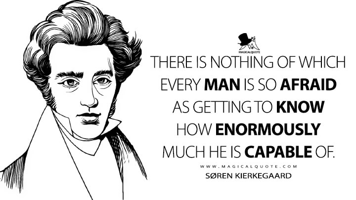 There is nothing of which every man is so afraid as getting to know how enormously much he is capable of. - Søren Kierkegaard (The Journals Quotes)