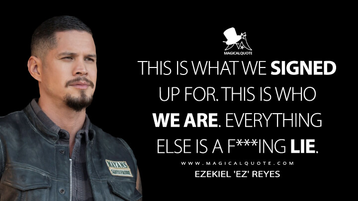 This is what we signed up for. This is who we are. Everything else is a f***ing lie. - Ezekiel 'EZ' Reyes (Mayans M.C. Quotes)