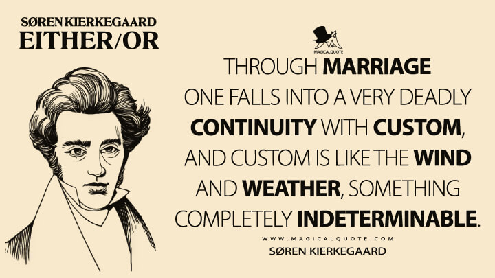 Through marriage one falls into a very deadly continuity with custom, and custom is like the wind and weather, something completely indeterminable. - Søren Kierkegaard (Either/or Quotes)