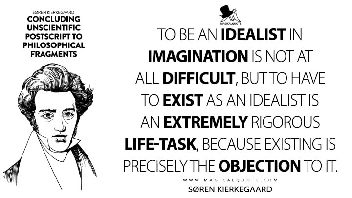 To be an idealist in imagination is not at all difficult, but to have to exist as an idealist is an extremely rigorous life-task, because existing is precisely the objection to it. - Søren Kierkegaard (Concluding Unscientific Postscript to Philosophical Fragments Quotes)