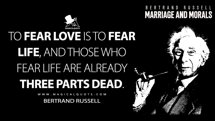 To fear love is to fear life, and those who fear life are already three parts dead. - Bertrand Russell (Marriage and Morals Quotes)