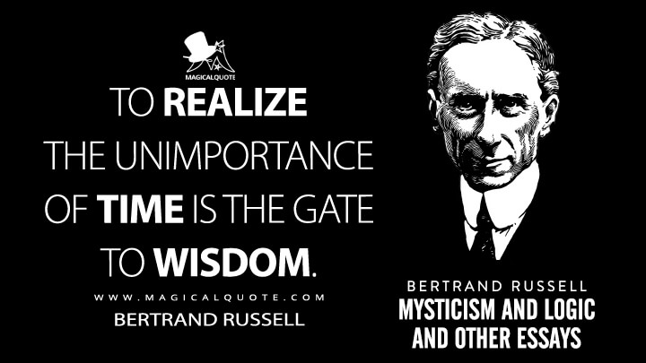 To realize the unimportance of time is the gate to wisdom. - Bertrand Russell (Mysticism and Logic and Other Essays Quotes)