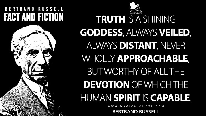 Truth is a shining goddess, always veiled, always distant, never wholly approachable, but worthy of all the devotion of which the human spirit is capable. - Bertrand Russell (Fact and Fiction Quotes)