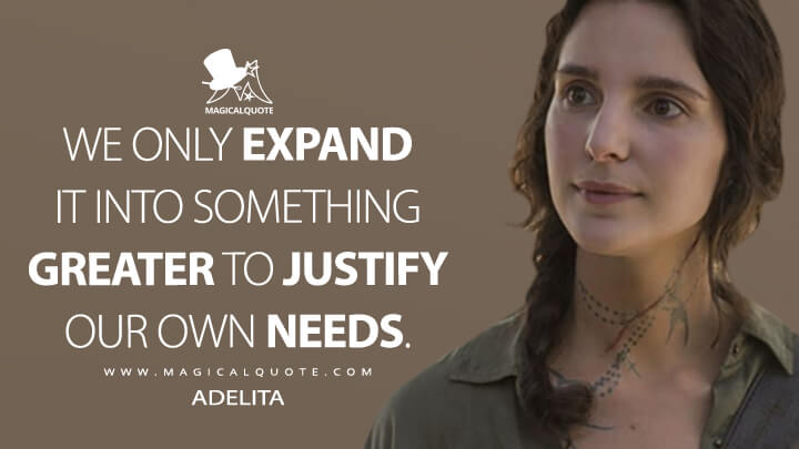 We only expand it into something greater to justify our own needs. - Adelita (Mayans M.C. Quotes)
