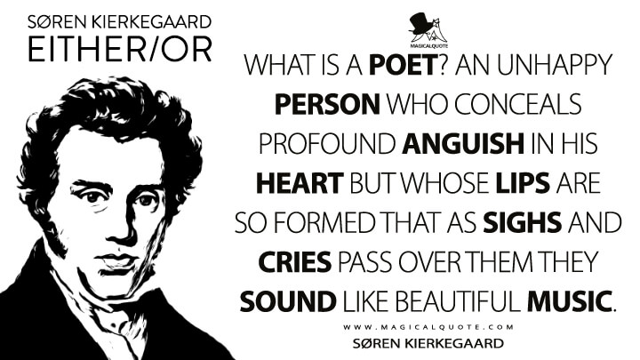 What is a poet? An unhappy person who conceals profound anguish in his heart but whose lips are so formed that as sighs and cries pass over them they sound like beautiful music. - Søren Kierkegaard (Either/or Quotes)