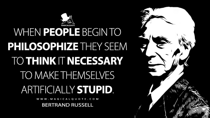 When people begin to philosophize they seem to think it necessary to make themselves artificially stupid. - Bertrand Russell (The Basic Writings of Bertrand Russell Quotes)
